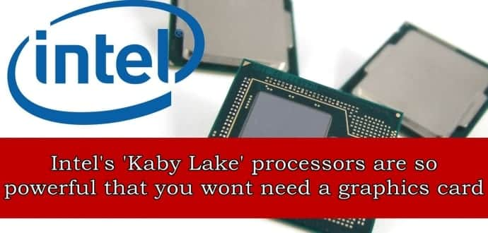 Intel's i7 'Kaby Lake' processors are so powerful that you wont need a graphics card