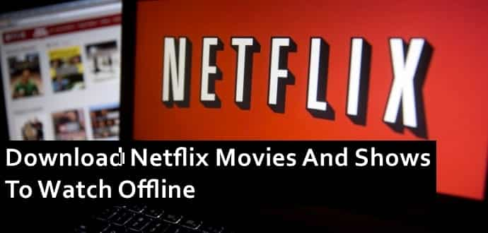 Now download and watch your favourite movies and shows offline on Netflix