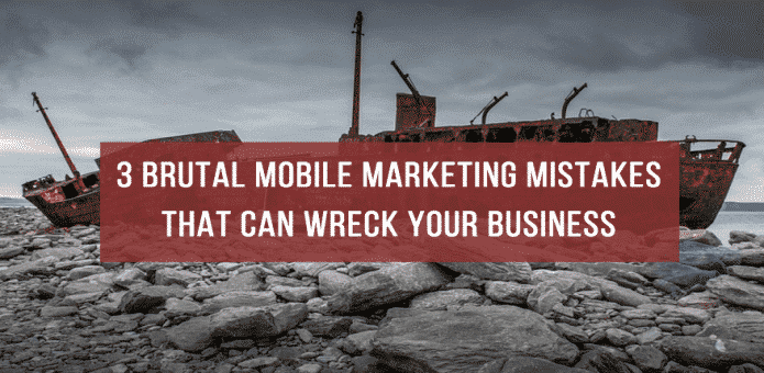 3 Brutal Mobile Marketing Mistakes That Can Wreck Your Business